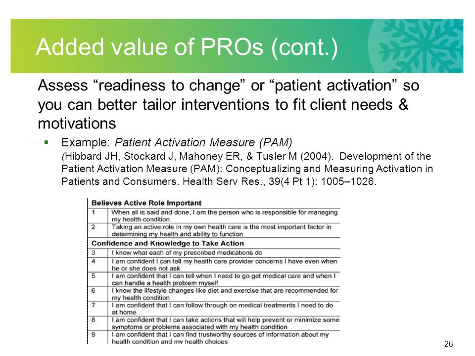 26 Added value of PROs (cont.) Assess readiness to change or patient activation so you can better tailor interventions to fit client needs & motivations  Example: Patient Activation Measure (PAM) (Hibbard JH, Stockard J, Mahoney ER, & Tusler M (2004).