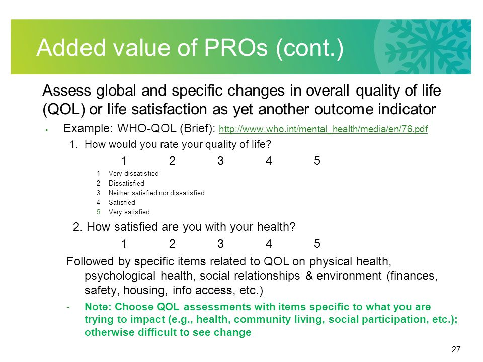 27 Added value of PROs (cont.) Assess global and specific changes in overall quality of life (QOL) or life satisfaction as yet another outcome indicator  Example: WHO-QOL (Brief): http://www.who.int/mental_health/media/en/76.pdf http://www.who.int/mental_health/media/en/76.pdf 1.