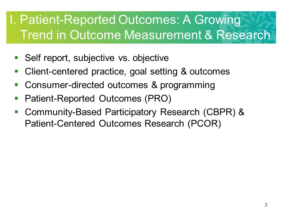 34 Summary: Integrating PROs into Outcome Planning INDIVIDUAL: To show client status at specific points in time (intake, weekly, discharge) –To predict client recovery or to plan interventions –To assess client readiness to change –To document client outcomes and change over time –To proactively do discharge planning from time of intake forward, and to ensure effective services across the continuum of care –To proactively order needed assistive technologies or equipment, or to plan ahead on environmental modifications to transition home –To make referrals to other professionals and services or for long term supports and community resources