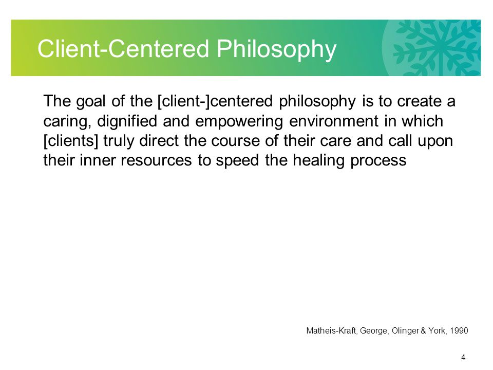 4 Client-Centered Philosophy The goal of the [client-]centered philosophy is to create a caring, dignified and empowering environment in which [clients] truly direct the course of their care and call upon their inner resources to speed the healing process Matheis-Kraft, George, Olinger & York, 1990
