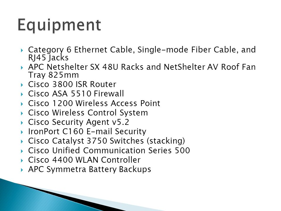  Category 6 Ethernet Cable, Single-mode Fiber Cable, and RJ45 Jacks  APC Netshelter SX 48U Racks and NetShelter AV Roof Fan Tray 825mm  Cisco 3800 ISR Router  Cisco ASA 5510 Firewall  Cisco 1200 Wireless Access Point  Cisco Wireless Control System  Cisco Security Agent v5.2  IronPort C160 E-mail Security  Cisco Catalyst 3750 Switches (stacking)  Cisco Unified Communication Series 500  Cisco 4400 WLAN Controller  APC Symmetra Battery Backups