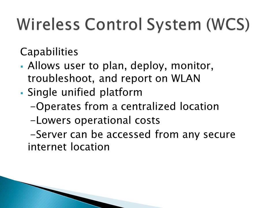 Capabilities  Allows user to plan, deploy, monitor, troubleshoot, and report on WLAN  Single unified platform -Operates from a centralized location -Lowers operational costs -Server can be accessed from any secure internet location