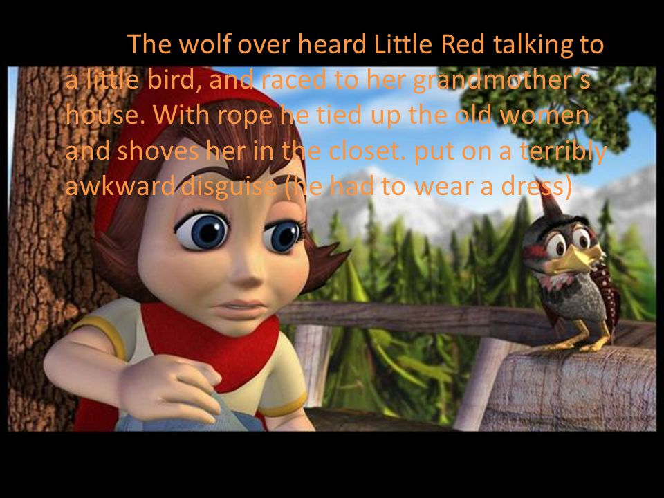 The wolf over heard Little Red talking to a little bird, and raced to her grandmother's house.