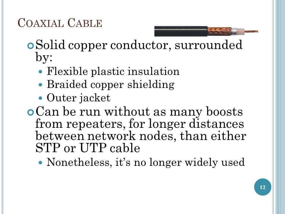 C OAXIAL C ABLE Solid copper conductor, surrounded by: Flexible plastic insulation Braided copper shielding Outer jacket Can be run without as many boosts from repeaters, for longer distances between network nodes, than either STP or UTP cable Nonetheless, it's no longer widely used 12
