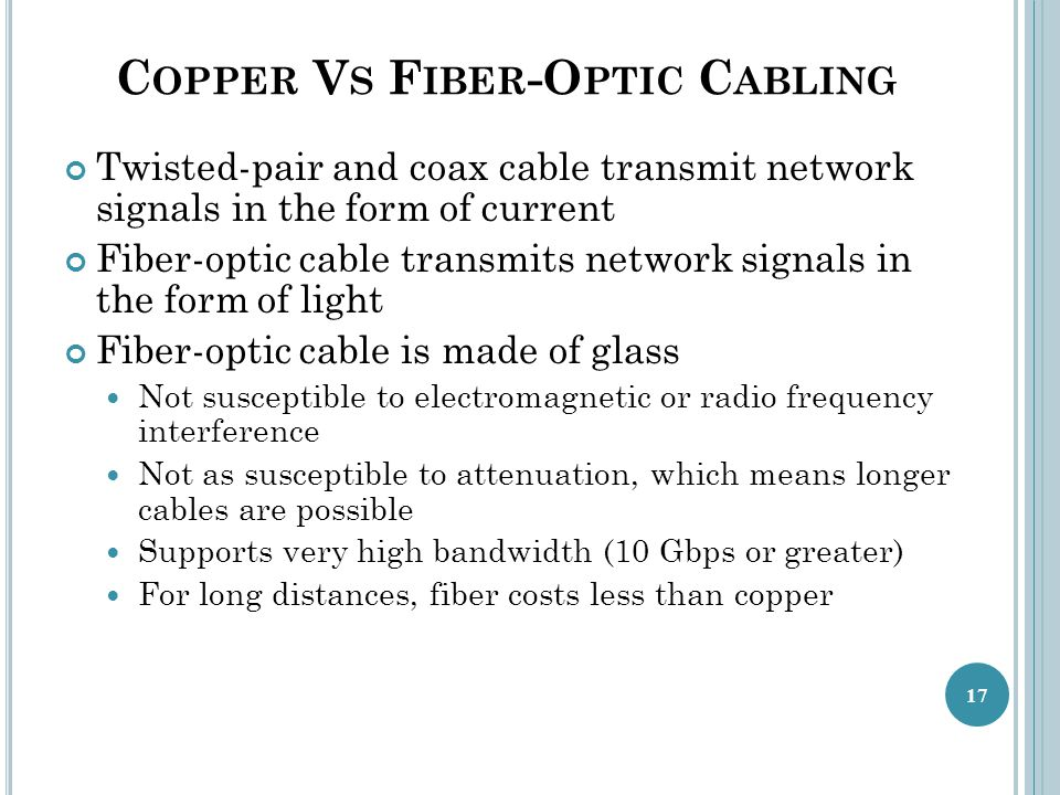 C OPPER V S F IBER -O PTIC C ABLING Twisted-pair and coax cable transmit network signals in the form of current Fiber-optic cable transmits network signals in the form of light Fiber-optic cable is made of glass Not susceptible to electromagnetic or radio frequency interference Not as susceptible to attenuation, which means longer cables are possible Supports very high bandwidth (10 Gbps or greater) For long distances, fiber costs less than copper 17