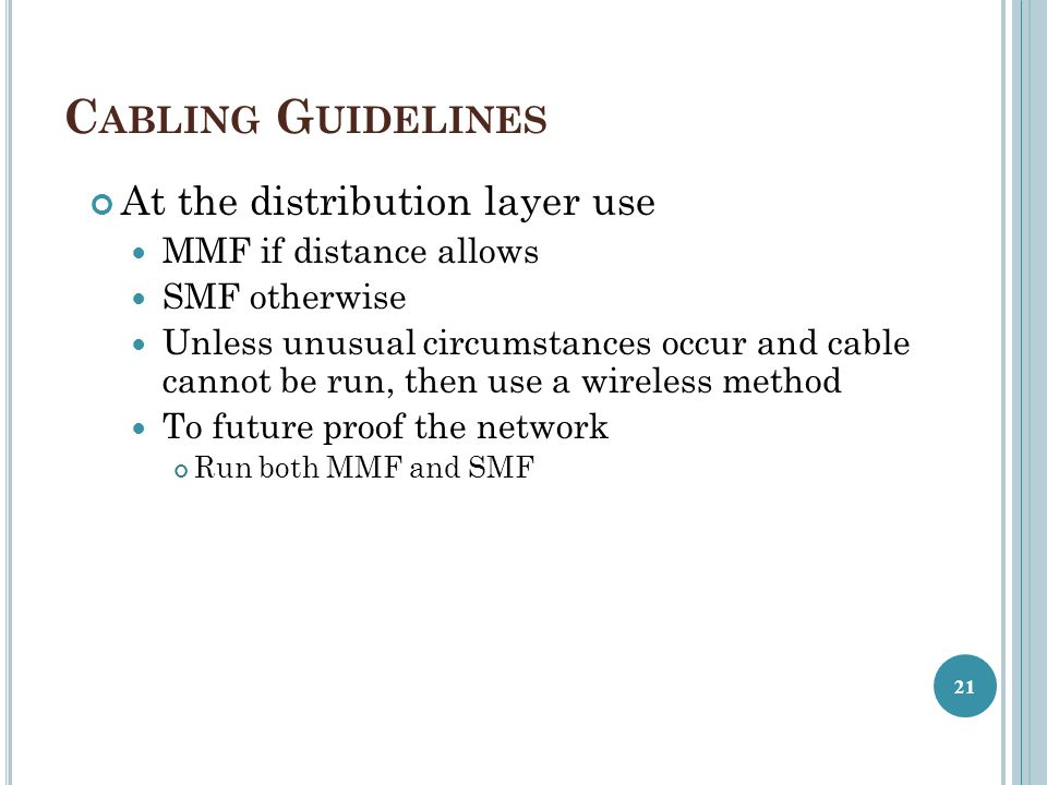 C ABLING G UIDELINES At the distribution layer use MMF if distance allows SMF otherwise Unless unusual circumstances occur and cable cannot be run, then use a wireless method To future proof the network Run both MMF and SMF 21