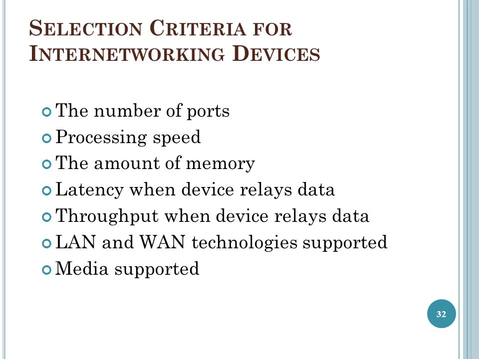 S ELECTION C RITERIA FOR I NTERNETWORKING D EVICES The number of ports Processing speed The amount of memory Latency when device relays data Throughput when device relays data LAN and WAN technologies supported Media supported 32