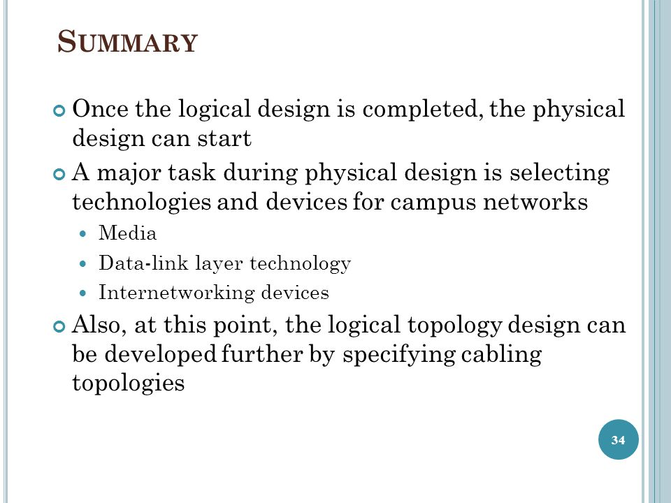 S UMMARY Once the logical design is completed, the physical design can start A major task during physical design is selecting technologies and devices for campus networks Media Data-link layer technology Internetworking devices Also, at this point, the logical topology design can be developed further by specifying cabling topologies 34