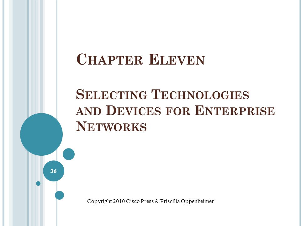 C HAPTER E LEVEN S ELECTING T ECHNOLOGIES AND D EVICES FOR E NTERPRISE N ETWORKS Copyright 2010 Cisco Press & Priscilla Oppenheimer 36