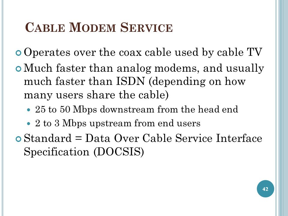 C ABLE M ODEM S ERVICE Operates over the coax cable used by cable TV Much faster than analog modems, and usually much faster than ISDN (depending on how many users share the cable) 25 to 50 Mbps downstream from the head end 2 to 3 Mbps upstream from end users Standard = Data Over Cable Service Interface Specification (DOCSIS) 42