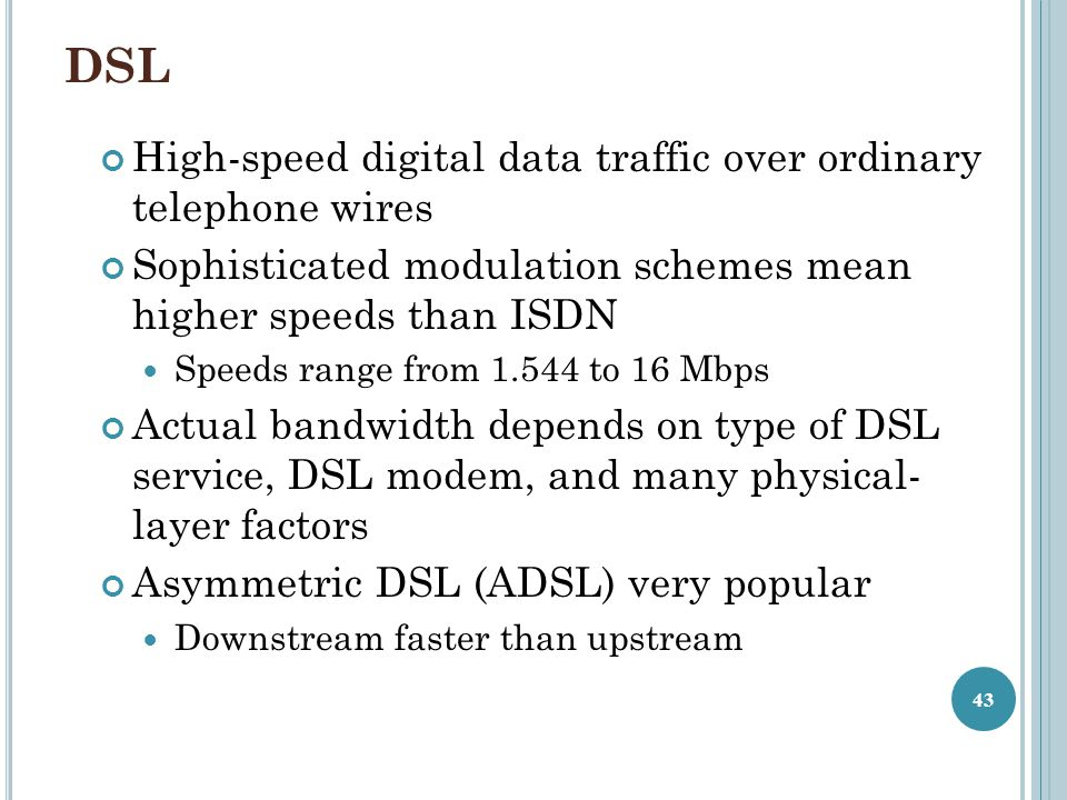 DSL High-speed digital data traffic over ordinary telephone wires Sophisticated modulation schemes mean higher speeds than ISDN Speeds range from 1.544 to 16 Mbps Actual bandwidth depends on type of DSL service, DSL modem, and many physical- layer factors Asymmetric DSL (ADSL) very popular Downstream faster than upstream 43