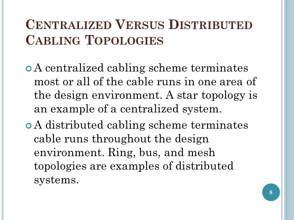 C ENTRALIZED V ERSUS D ISTRIBUTED C ABLING T OPOLOGIES A centralized cabling scheme terminates most or all of the cable runs in one area of the design environment.
