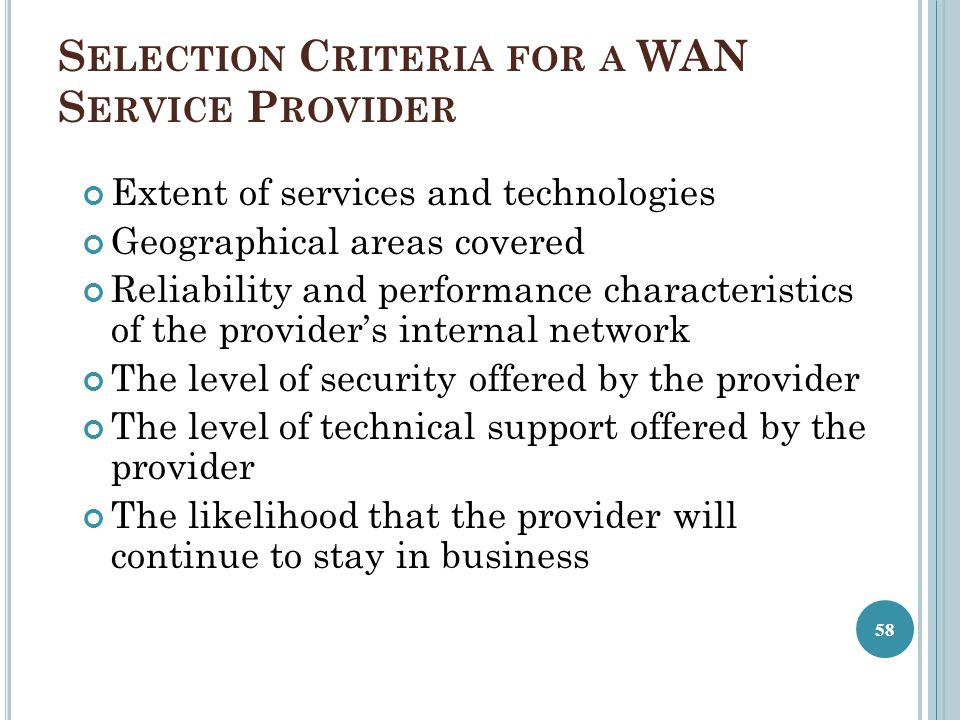 S ELECTION C RITERIA FOR A WAN S ERVICE P ROVIDER Extent of services and technologies Geographical areas covered Reliability and performance characteristics of the provider's internal network The level of security offered by the provider The level of technical support offered by the provider The likelihood that the provider will continue to stay in business 58