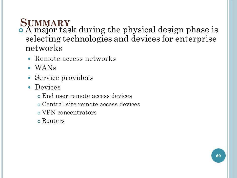 S UMMARY A major task during the physical design phase is selecting technologies and devices for enterprise networks Remote access networks WANs Service providers Devices End user remote access devices Central site remote access devices VPN concentrators Routers 60