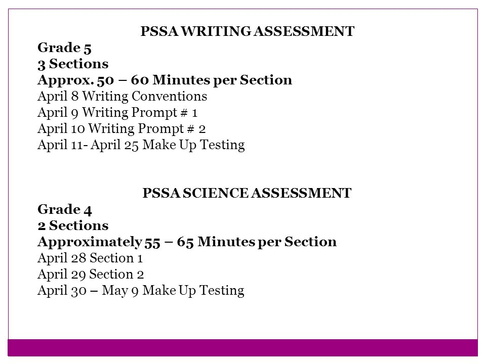 2014 REVISED PSSA TESTING SCHEDULE ELEMENTARY PSSA READING AND MATH ASSESSMENT Grades 3 – 4 – 5 6 Sections 3 Mathematics 3 Reading Approximately 50 – 70 Minutes per Section March 24 Mathematics March 25 Reading March 26 Mathematics March 27 Reading March 28 Mathematics March 31 Reading April 1 – April 11 Make Up Testing
