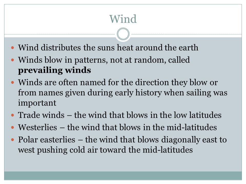 Wind Wind distributes the suns heat around the earth Winds blow in patterns, not at random, called prevailing winds Winds are often named for the dire