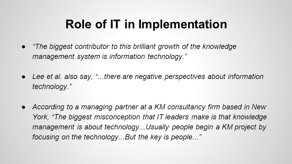 Role of IT in Implementation ● The biggest contributor to this brilliant growth of the knowledge management system is information technology. ●Lee et al.