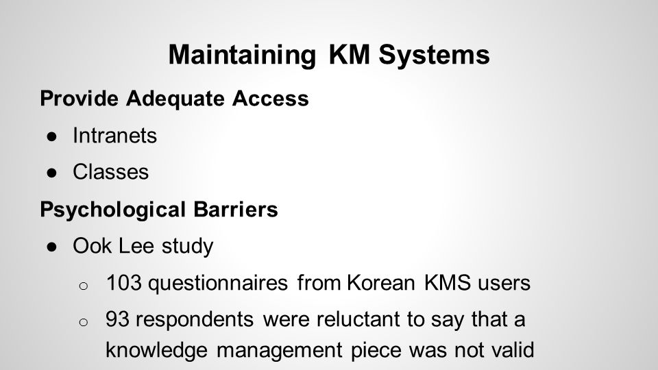 Maintaining KM Systems Provide Adequate Access ●Intranets ●Classes Psychological Barriers ●Ook Lee study o 103 questionnaires from Korean KMS users o 93 respondents were reluctant to say that a knowledge management piece was not valid
