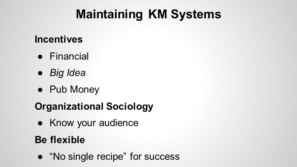"Maintaining KM Systems Incentives ●Financial ●Big Idea ●Pub Money Organizational Sociology ●Know your audience Be flexible ●""No single recipe"" for suc"