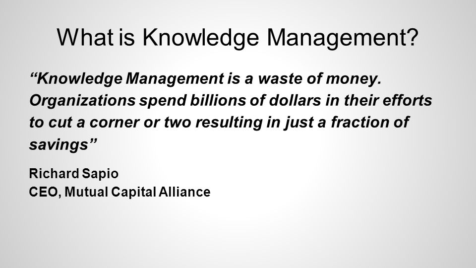 What is Knowledge Management. Knowledge Management is a waste of money.
