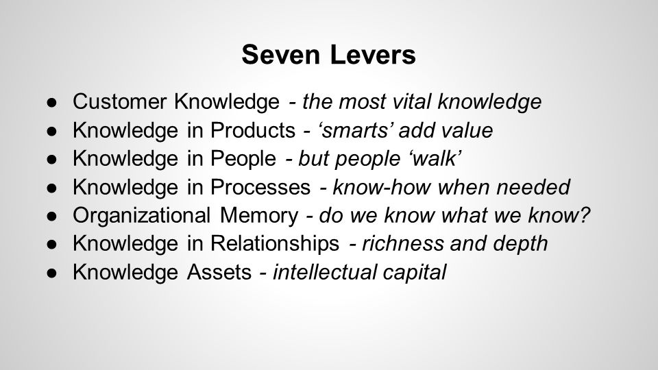 Seven Levers ●Customer Knowledge - the most vital knowledge ●Knowledge in Products - 'smarts' add value ●Knowledge in People - but people 'walk' ●Knowledge in Processes - know-how when needed ●Organizational Memory - do we know what we know.