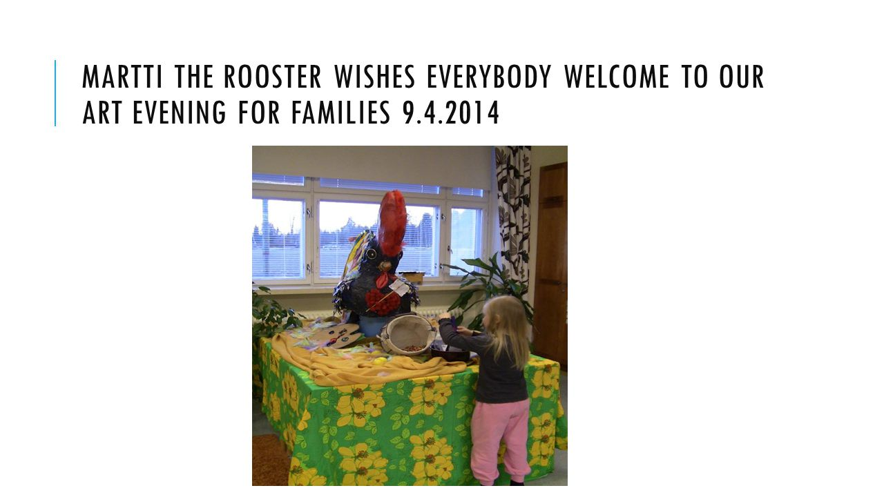 MARTTI THE ROOSTER WISHES EVERYBODY WELCOME TO OUR ART EVENING FOR FAMILIES 9.4.2014