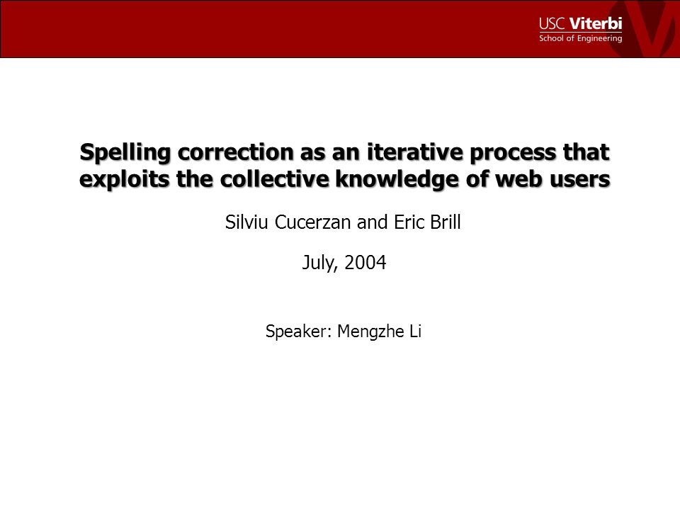 Spelling correction as an iterative process that exploits the collective knowledge of web users Silviu Cucerzan and Eric Brill July, 2004 Speaker: Mengzhe Li
