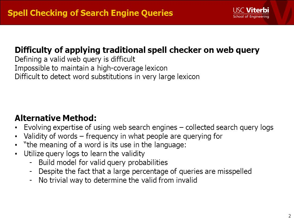 Spell Checking of Search Engine Queries Difficulty of applying traditional spell checker on web query Defining a valid web query is difficult Impossible to maintain a high-coverage lexicon Difficult to detect word substitutions in very large lexicon Alternative Method: Evolving expertise of using web search engines – collected search query logs Validity of words – frequency in what people are querying for the meaning of a word is its use in the language: Utilize query logs to learn the validity -Build model for valid query probabilities -Despite the fact that a large percentage of queries are misspelled -No trivial way to determine the valid from invalid 2