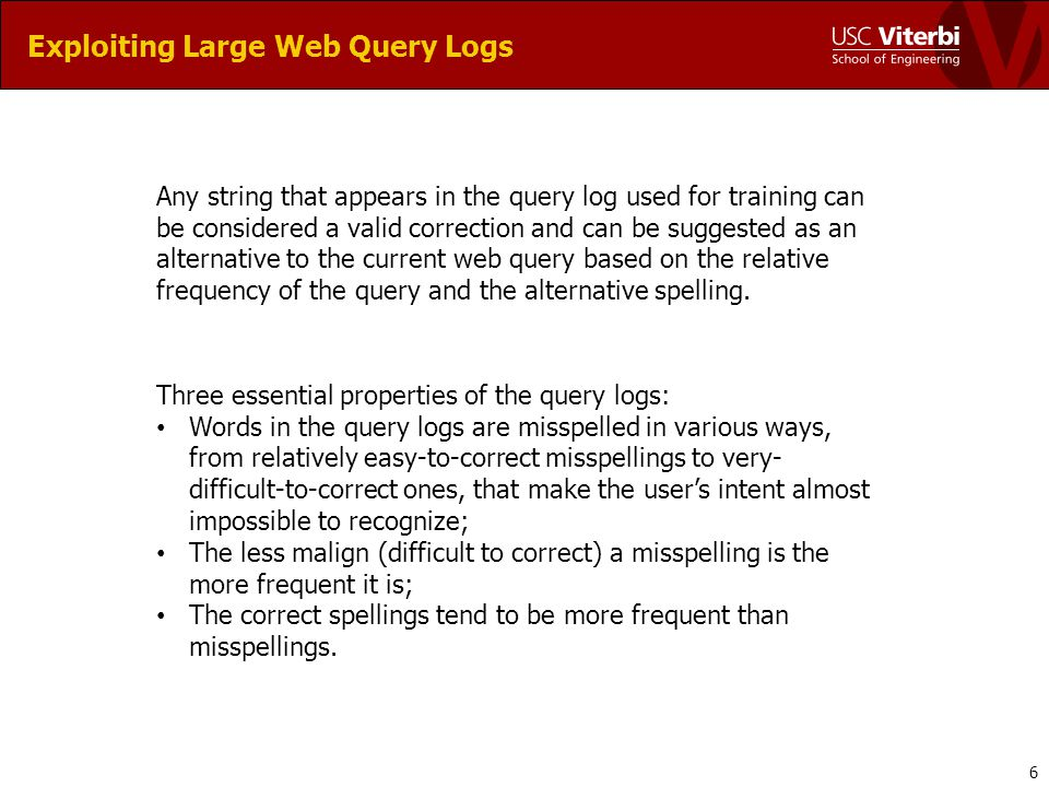 Exploiting Large Web Query Logs Example for the iterative function: Anol Scwartegger -> Arnold Schwarzenegger Misspelled Query: anol scwartegger First Iteration: Arnold schwartnegger Second Iteration: Arnold schwarznegger Third Iteration: Arnold Schwarzenegger Fourth Iteration: no further correction 7 Shortcoming of query as full string to be corrected: Depend on the agreement between the relative frequencies and the character error model.