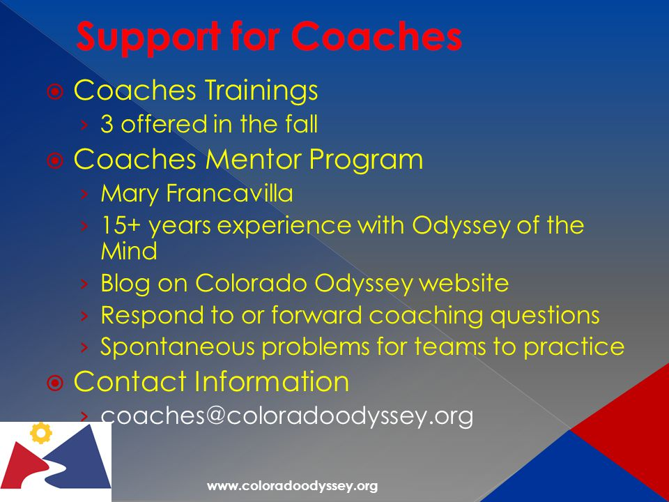 www.coloradoodyssey.org  Coaches Trainings › 3 offered in the fall  Coaches Mentor Program › Mary Francavilla › 15+ years experience with Odyssey of