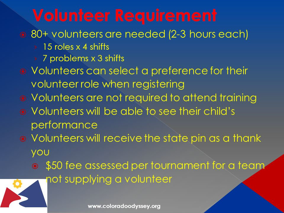  80+ volunteers are needed (2-3 hours each) › 15 roles x 4 shifts › 7 problems x 3 shifts  Volunteers can select a preference for their volunteer role when registering  Volunteers are not required to attend training  Volunteers will be able to see their child's performance  Volunteers will receive the state pin as a thank you  $50 fee assessed per tournament for a team not supplying a volunteer
