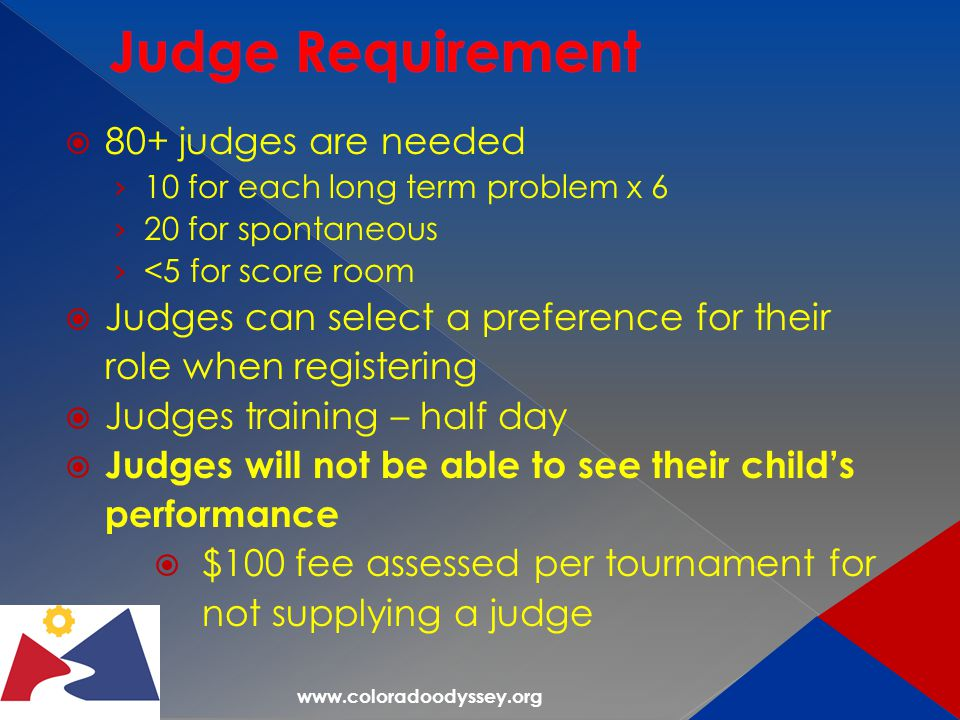 www.coloradoodyssey.org  80+ judges are needed › 10 for each long term problem x 6 › 20 for spontaneous › <5 for score room  Judges can select a preference for their role when registering  Judges training – half day  Judges will not be able to see their child's performance  $100 fee assessed per tournament for not supplying a judge