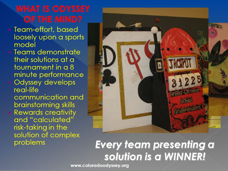 www.coloradoodyssey.org Team-effort, based loosely upon a sports model Teams demonstrate their solutions at a tournament in a 8 minute performance Odyssey develops real-life communication and brainstorming skills Rewards creativity and calculated risk-taking in the solution of complex problems Every team presenting a solution is a WINNER!