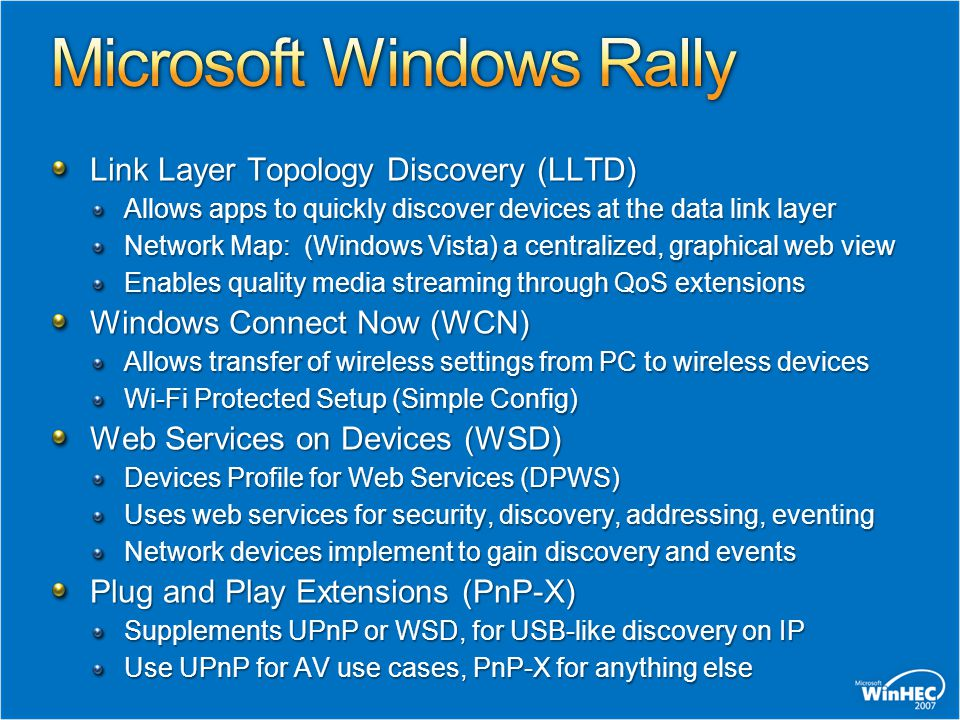 Link Layer Topology Discovery (LLTD) Allows apps to quickly discover devices at the data link layer Network Map: (Windows Vista) a centralized, graphical web view Enables quality media streaming through QoS extensions Windows Connect Now (WCN) Allows transfer of wireless settings from PC to wireless devices Wi-Fi Protected Setup (Simple Config) Web Services on Devices (WSD) Devices Profile for Web Services (DPWS) Uses web services for security, discovery, addressing, eventing Network devices implement to gain discovery and events Plug and Play Extensions (PnP ‑ X) Supplements UPnP or WSD, for USB-like discovery on IP Use UPnP for AV use cases, PnP-X for anything else