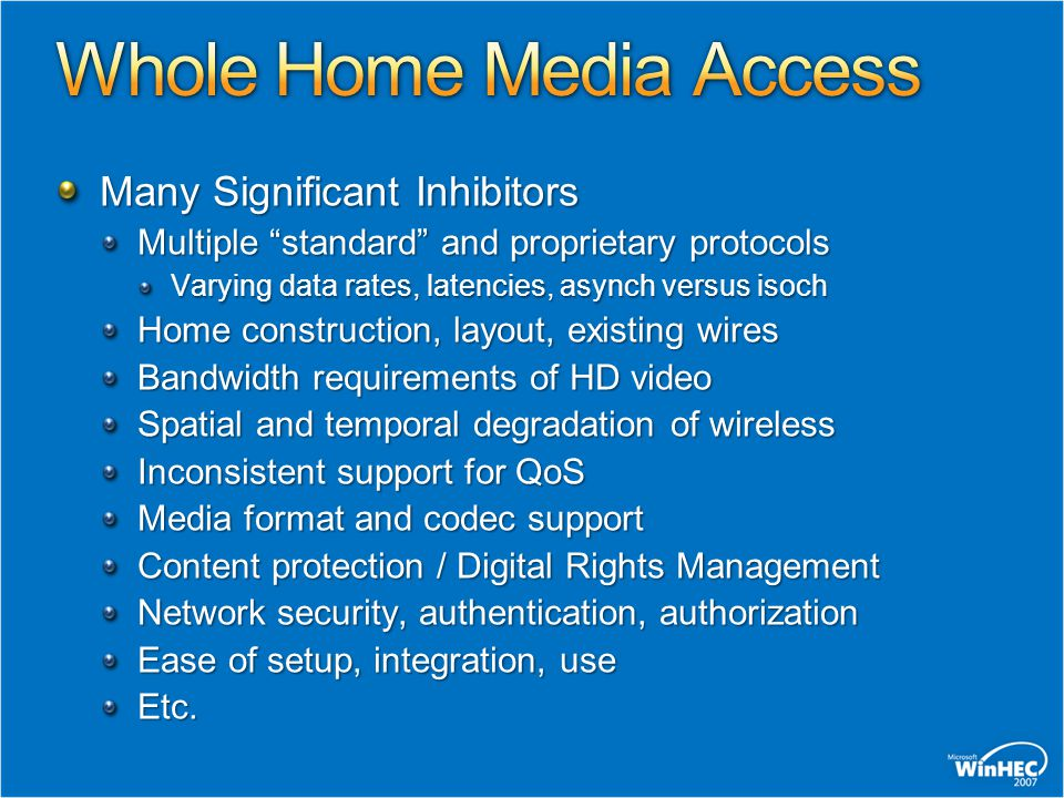 Many Significant Inhibitors Multiple standard and proprietary protocols Varying data rates, latencies, asynch versus isoch Home construction, layout, existing wires Bandwidth requirements of HD video Spatial and temporal degradation of wireless Inconsistent support for QoS Media format and codec support Content protection / Digital Rights Management Network security, authentication, authorization Ease of setup, integration, use Etc.