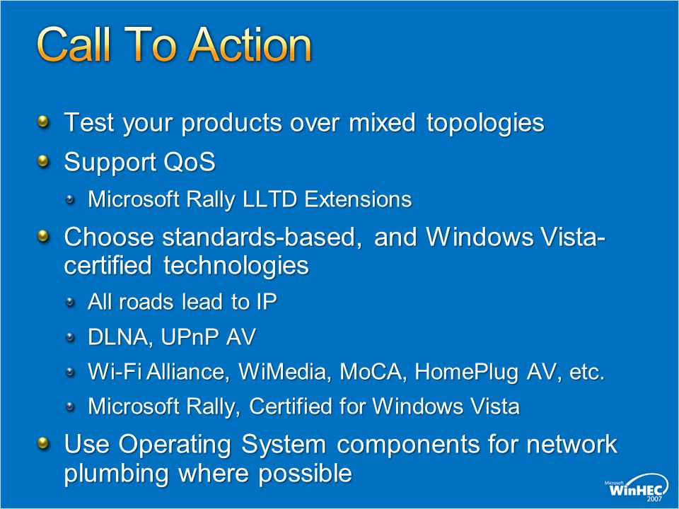 Test your products over mixed topologies Support QoS Microsoft Rally LLTD Extensions Choose standards-based, and Windows Vista- certified technologies All roads lead to IP DLNA, UPnP AV Wi-Fi Alliance, WiMedia, MoCA, HomePlug AV, etc.