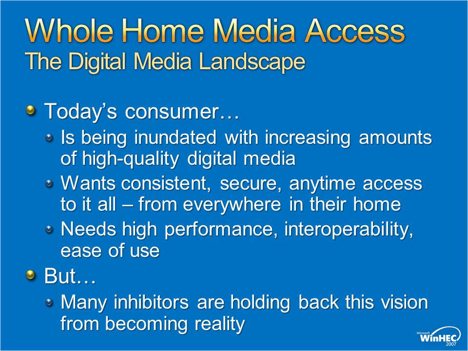 Today's consumer… Is being inundated with increasing amounts of high-quality digital media Wants consistent, secure, anytime access to it all – from everywhere in their home Needs high performance, interoperability, ease of use But… Many inhibitors are holding back this vision from becoming reality