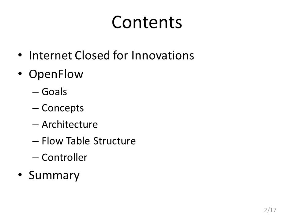 Contents Internet Closed for Innovations OpenFlow – Goals – Concepts – Architecture – Flow Table Structure – Controller Summary 2/17
