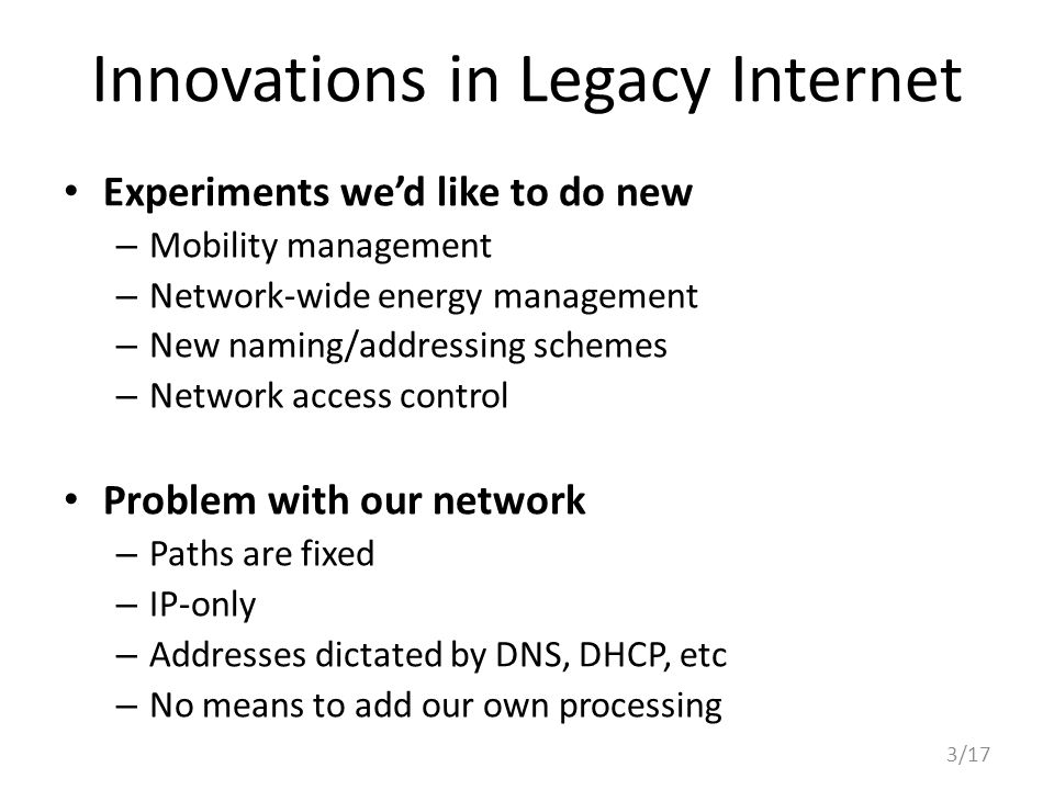 Innovations in Legacy Internet Experiments we'd like to do new – Mobility management – Network-wide energy management – New naming/addressing schemes – Network access control Problem with our network – Paths are fixed – IP-only – Addresses dictated by DNS, DHCP, etc – No means to add our own processing 3/17