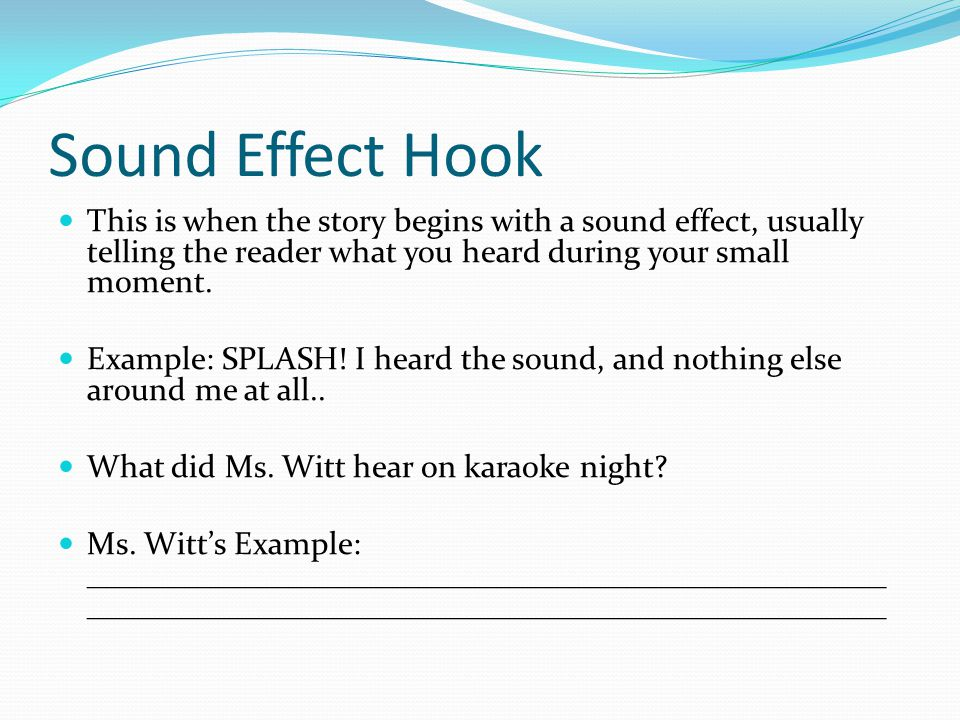 Sound Effect Hook This is when the story begins with a sound effect, usually telling the reader what you heard during your small moment. Example: SPLA