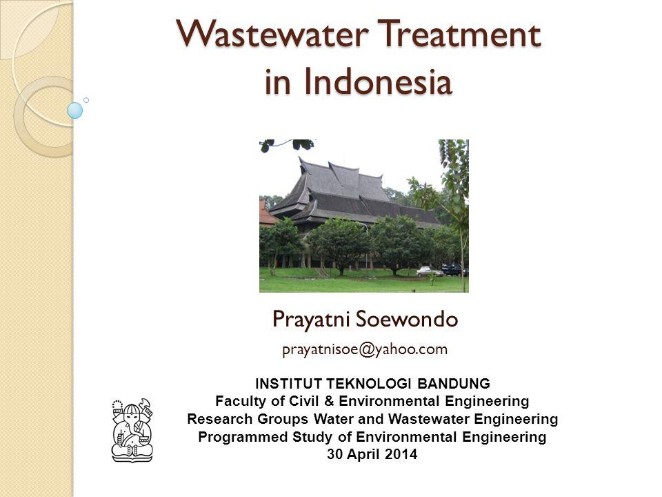Wastewater Treatment in Indonesia Prayatni Soewondo prayatnisoe@yahoo.com INSTITUT TEKNOLOGI BANDUNG Faculty of Civil & Environmental Engineering Research Groups Water and Wastewater Engineering Programmed Study of Environmental Engineering 30 April 2014