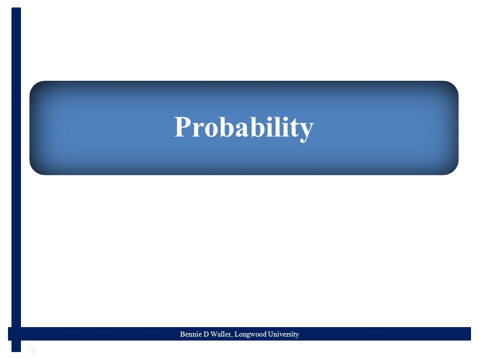Bennie D Waller, Longwood University Probability  What is probability  The likelihood of an event occurring  0<=P(X)<=1