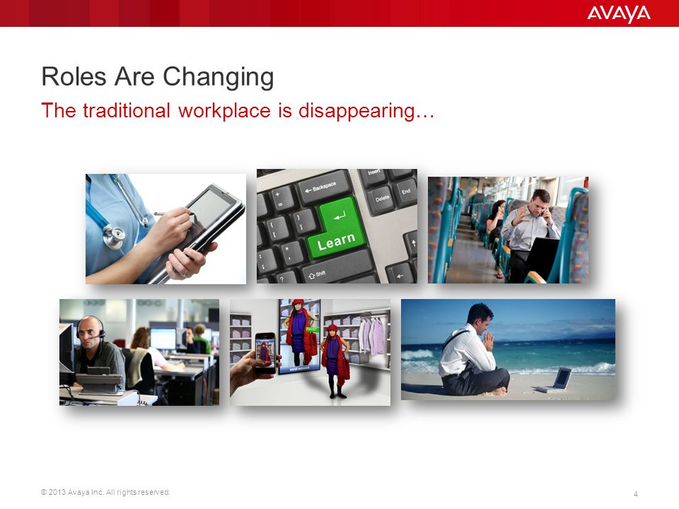 © 2013 Avaya Inc. All rights reserved. 4 Roles Are Changing The traditional workplace is disappearing…
