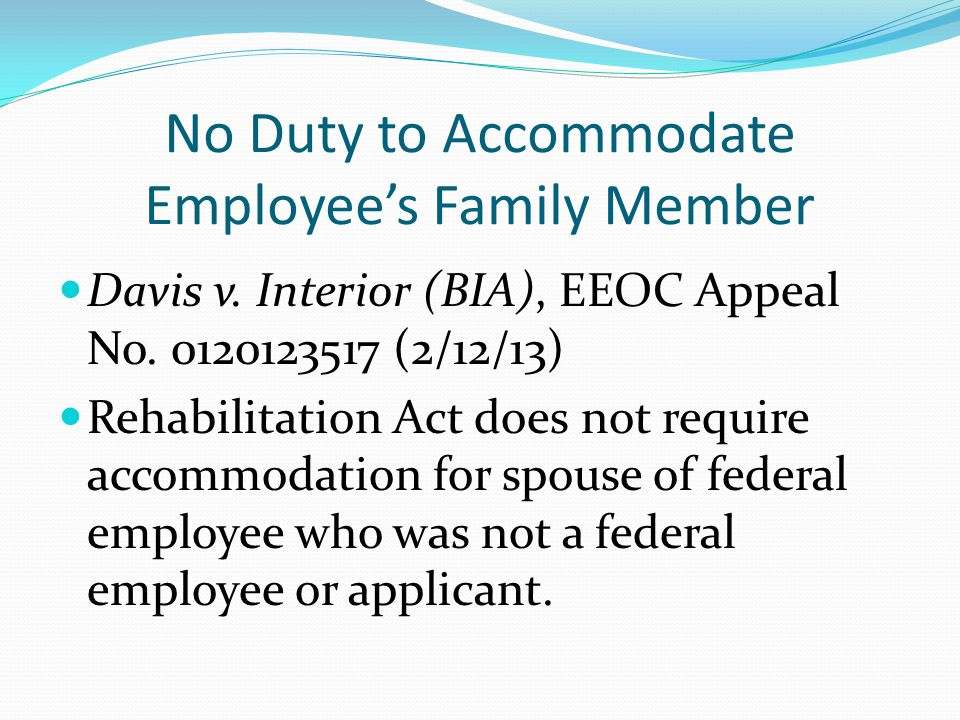 No Duty to Accommodate Employee's Family Member Davis v. Interior (BIA), EEOC Appeal No. 0120123517 (2/12/13) Rehabilitation Act does not require acco