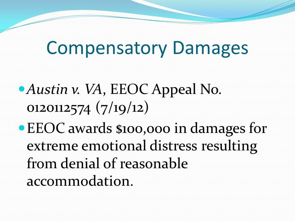 Compensatory Damages Austin v. VA, EEOC Appeal No. 0120112574 (7/19/12) EEOC awards $100,000 in damages for extreme emotional distress resulting from