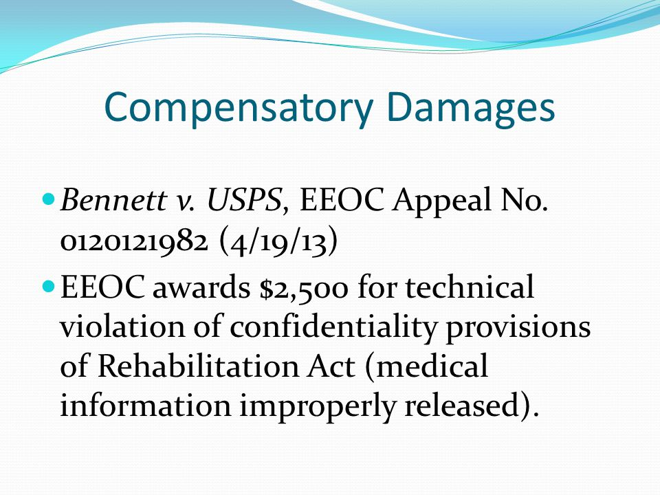 Compensatory Damages Bennett v. USPS, EEOC Appeal No. 0120121982 (4/19/13) EEOC awards $2,500 for technical violation of confidentiality provisions of