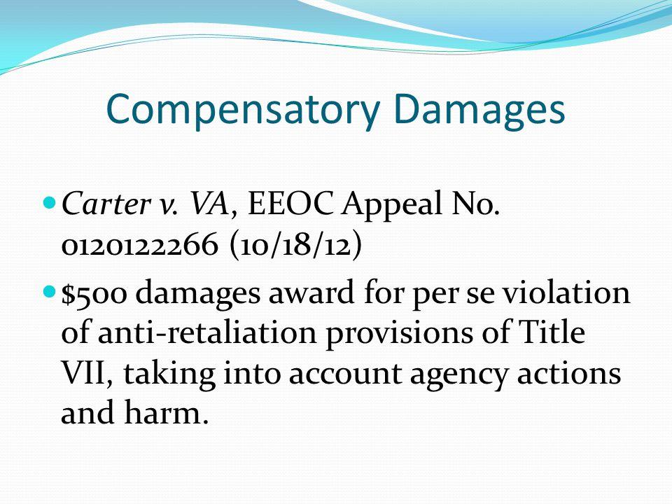 Compensatory Damages Carter v. VA, EEOC Appeal No. 0120122266 (10/18/12) $500 damages award for per se violation of anti-retaliation provisions of Tit