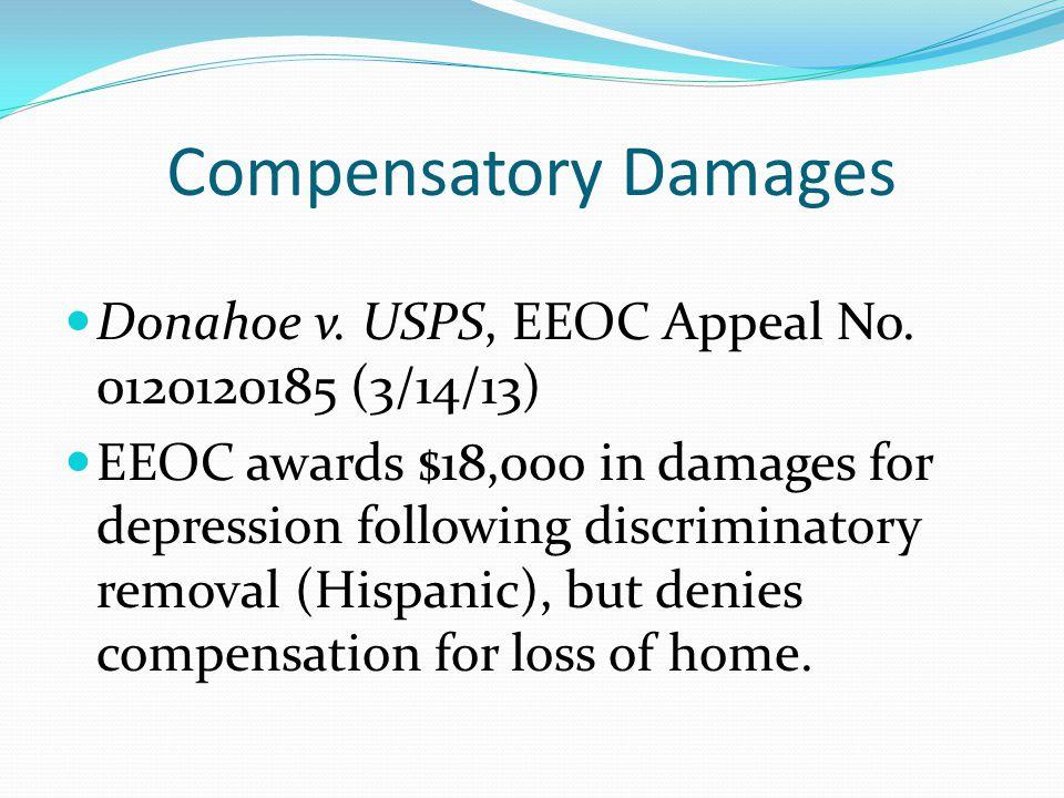 Compensatory Damages Donahoe v. USPS, EEOC Appeal No. 0120120185 (3/14/13) EEOC awards $18,000 in damages for depression following discriminatory remo