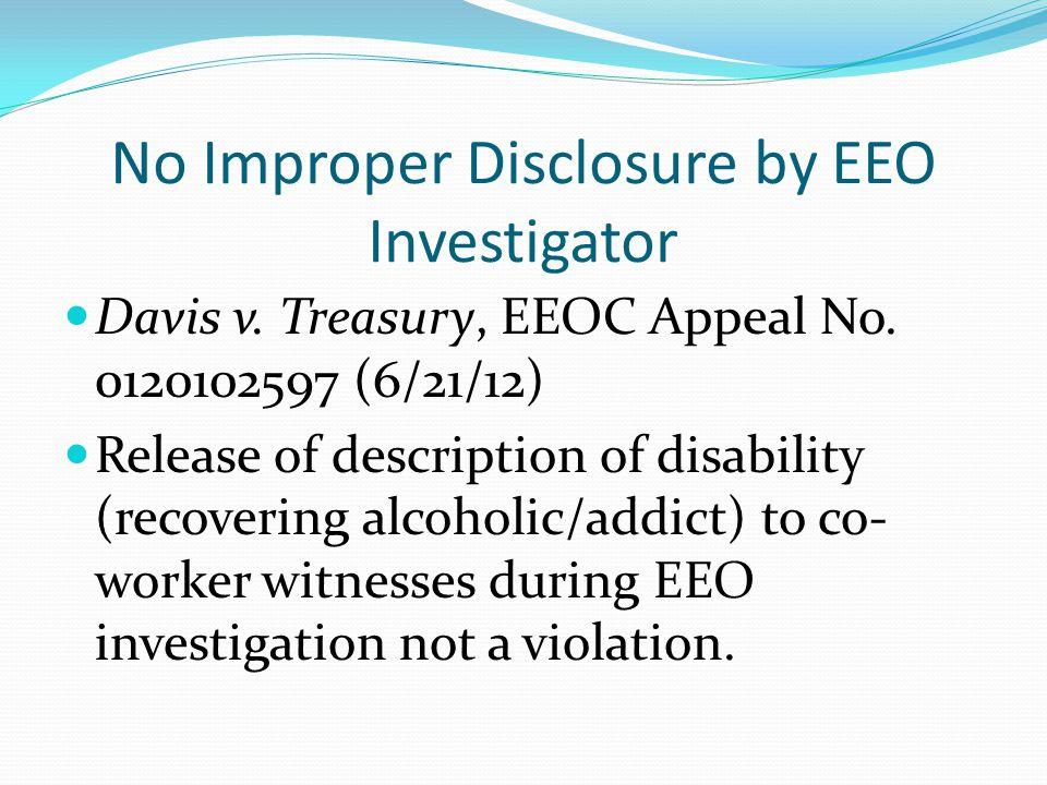 No Improper Disclosure by EEO Investigator Davis v. Treasury, EEOC Appeal No. 0120102597 (6/21/12) Release of description of disability (recovering al