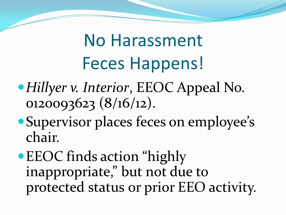 No Harassment Feces Happens! Hillyer v. Interior, EEOC Appeal No. 0120093623 (8/16/12). Supervisor places feces on employee's chair. EEOC finds action